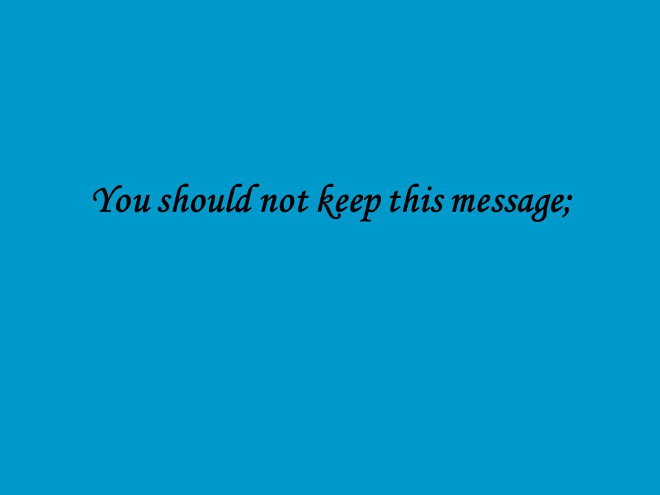 You should not keep this message;