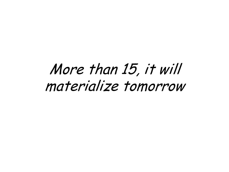 More than 15, it will materialize tomorrow
