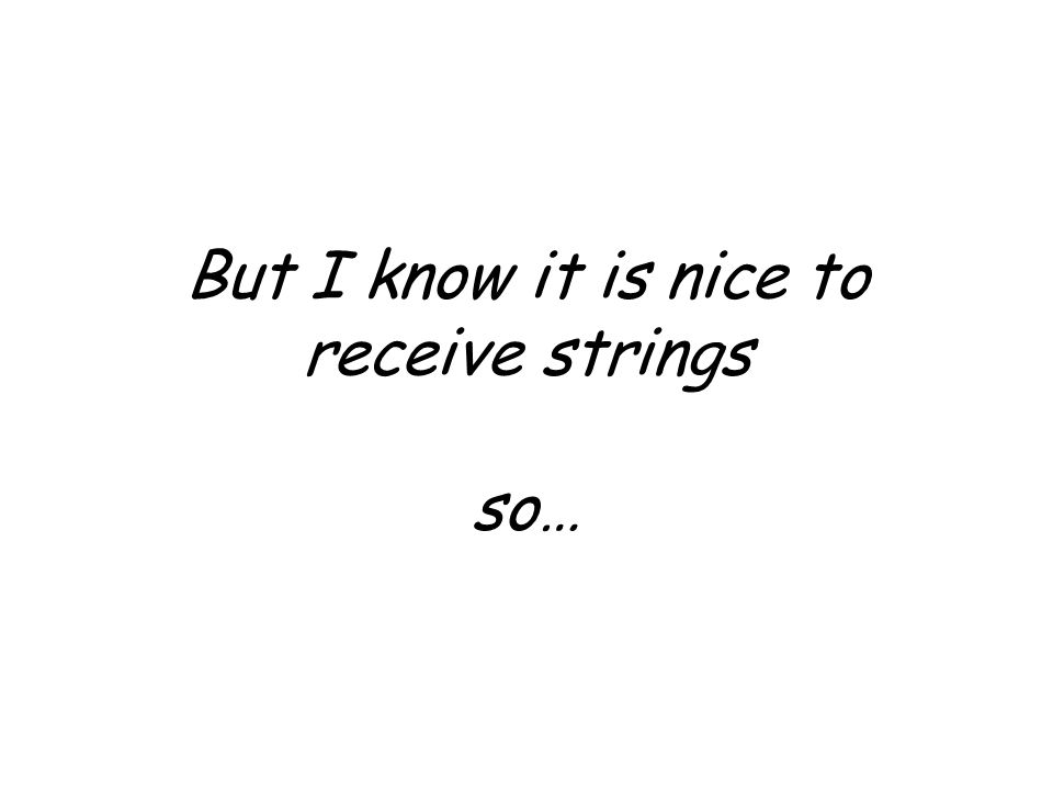 But I know it is nice to receive strings so…