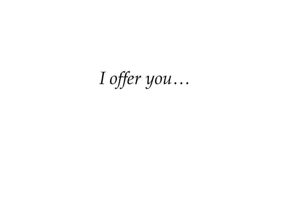 I offer you…
