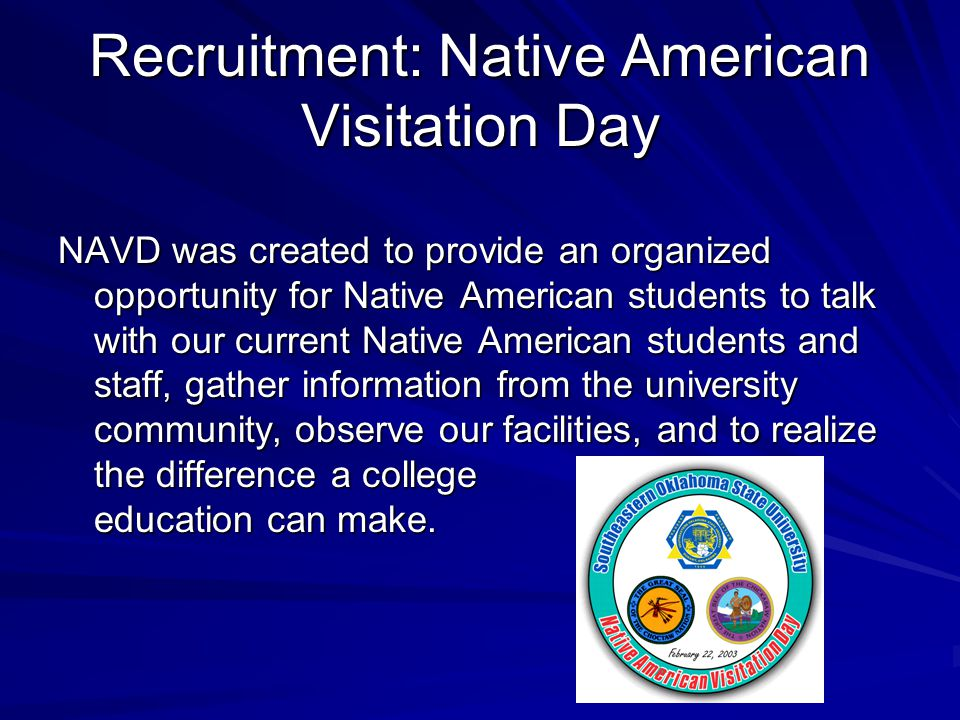 Recruitment: Native American Visitation Day NAVD was created to provide an organized opportunity for Native American students to talk with our current Native American students and staff, gather information from the university community, observe our facilities, and to realize the difference a college education can make.