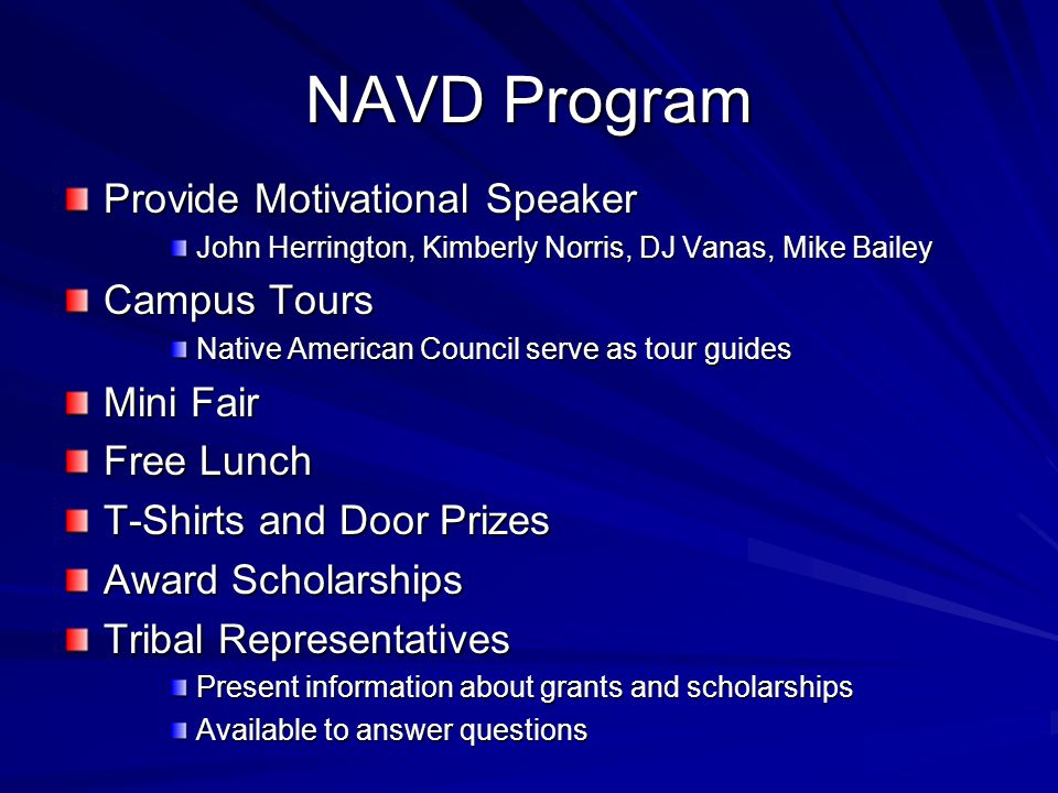 NAVD Program Provide Motivational Speaker John Herrington, Kimberly Norris, DJ Vanas, Mike Bailey Campus Tours Native American Council serve as tour guides Mini Fair Free Lunch T-Shirts and Door Prizes Award Scholarships Tribal Representatives Present information about grants and scholarships Available to answer questions