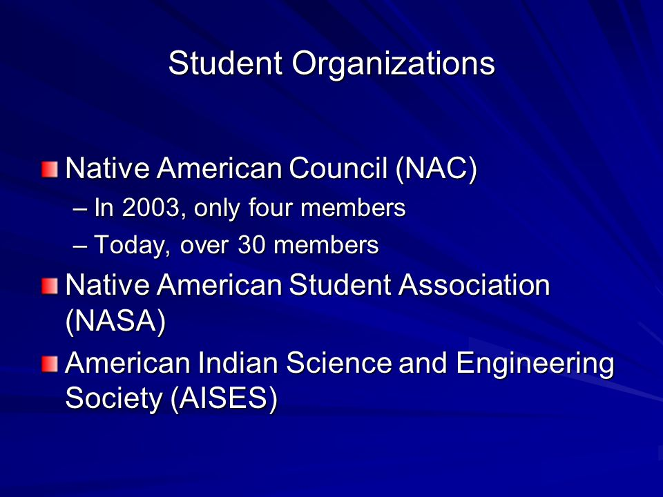 Student Organizations Native American Council (NAC) –In 2003, only four members –Today, over 30 members Native American Student Association (NASA) American Indian Science and Engineering Society (AISES)