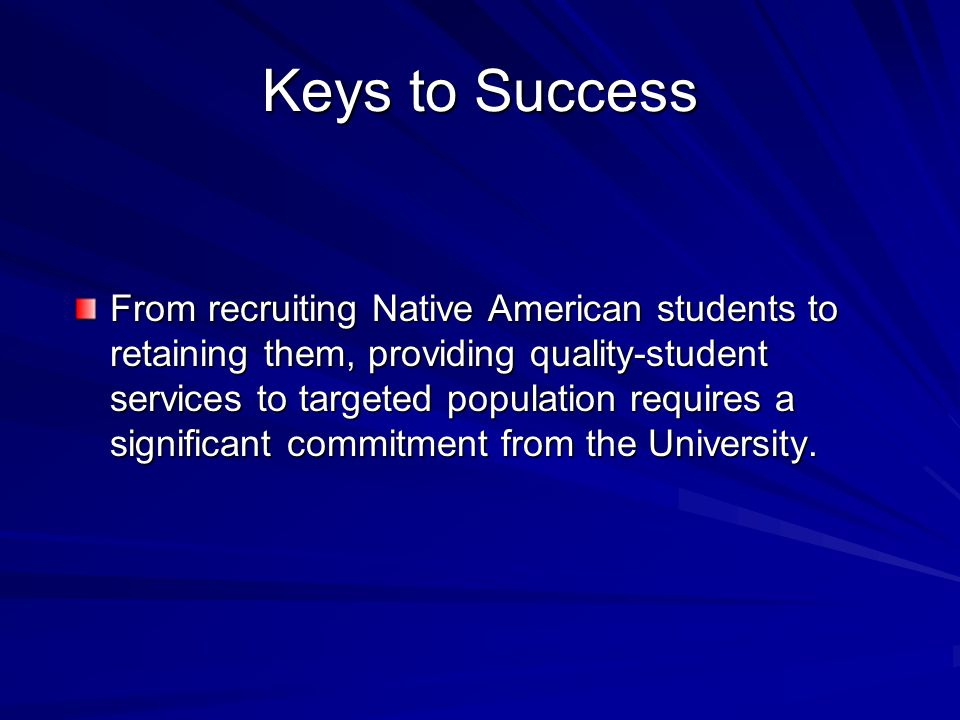 Keys to Success From recruiting Native American students to retaining them, providing quality-student services to targeted population requires a significant commitment from the University.
