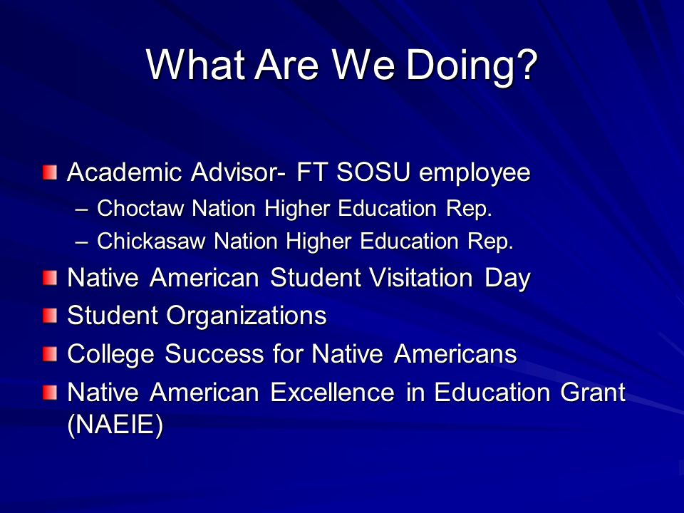 What Are We Doing. Academic Advisor- FT SOSU employee –Choctaw Nation Higher Education Rep.