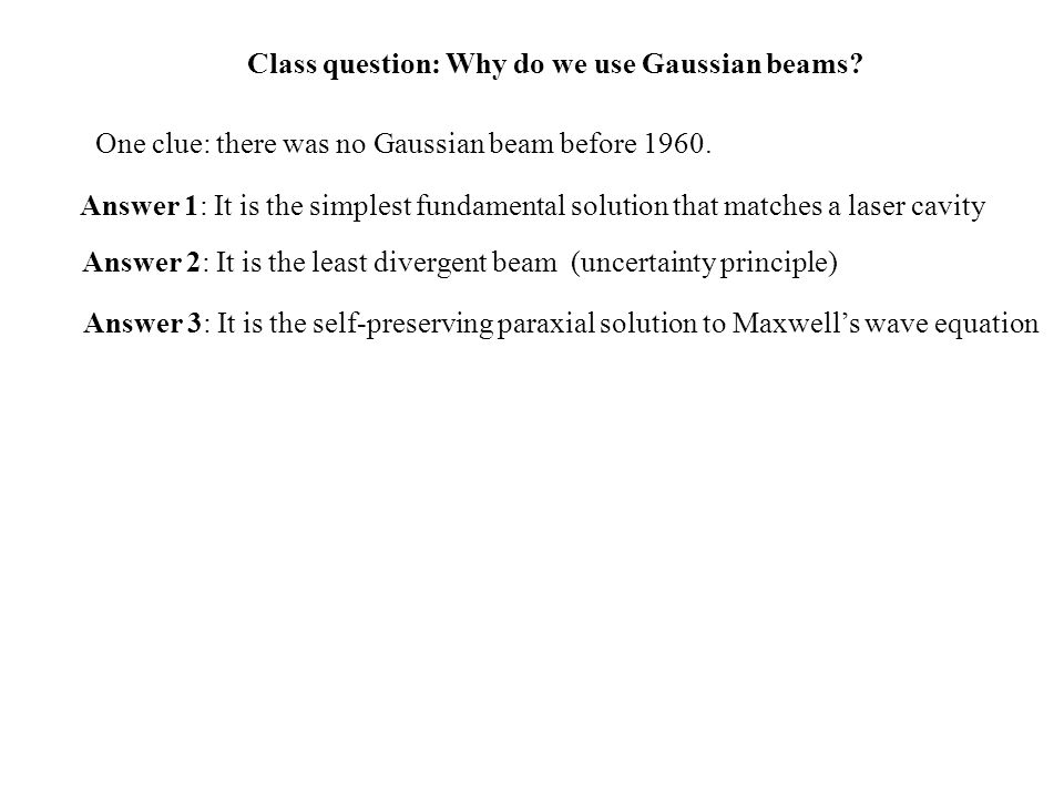 Class question: Why do we use Gaussian beams? One clue: there was no Gaussian beam before 1960. Answer 1: It is the simplest fundamental solution that