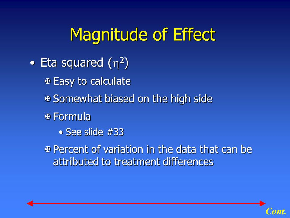 Magnitude of Effect Eta squared (  2 )Eta squared (  2 ) XEasy to calculate XSomewhat biased on the high side XFormula See slide #33See slide #33 XPercent of variation in the data that can be attributed to treatment differences Cont.