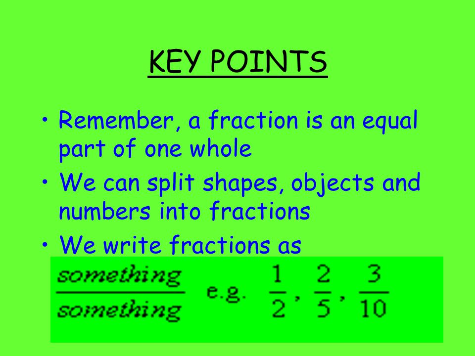 KEY POINTS Remember, a fraction is an equal part of one whole We can split shapes, objects and numbers into fractions We write fractions as
