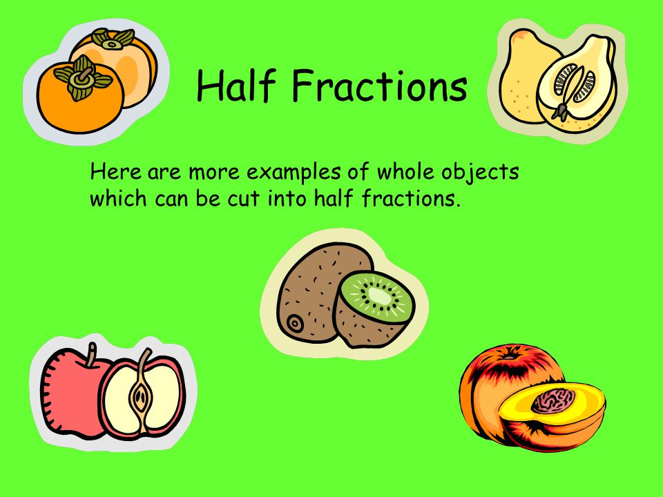 Half Fractions Here are more examples of whole objects which can be cut into half fractions.