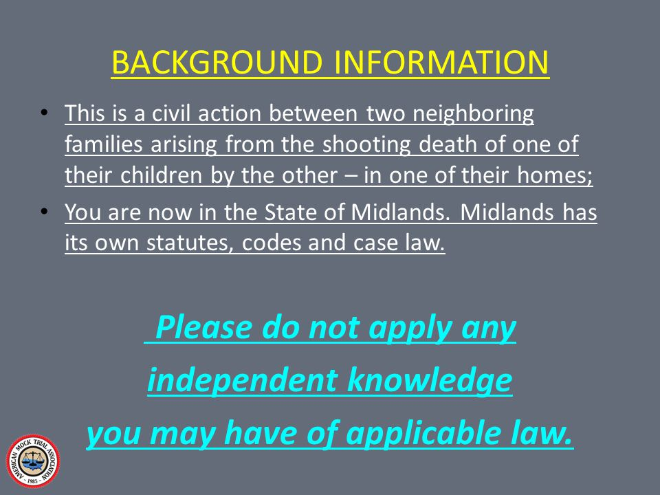 BACKGROUND INFORMATION This is a civil action between two neighboring families arising from the shooting death of one of their children by the other – in one of their homes; You are now in the State of Midlands.