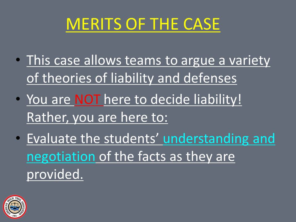 The Merits of the Case Mock trial cases are designed to be fact balanced so that each side has roughly equal material with which to work.
