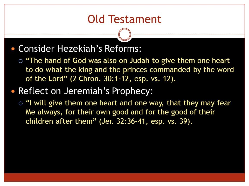 Old Testament Consider Hezekiah's Reforms:  The hand of God was also on Judah to give them one heart to do what the king and the princes commanded by the word of the Lord (2 Chron.