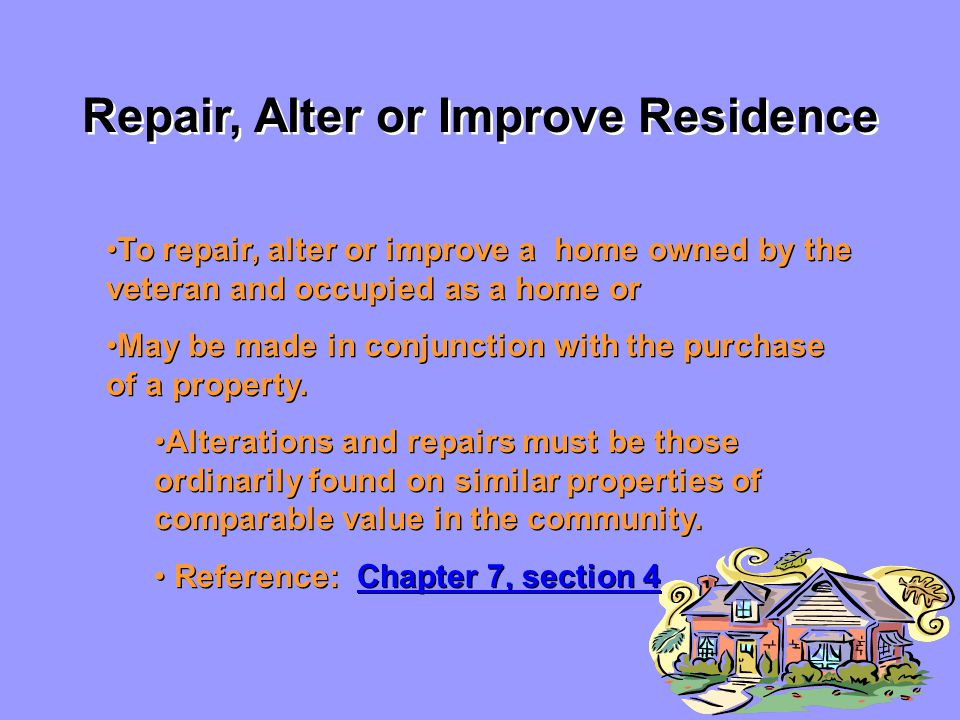 Repair, Alter or Improve Residence To repair, alter or improve a home owned by the veteran and occupied as a home or May be made in conjunction with the purchase of a property.