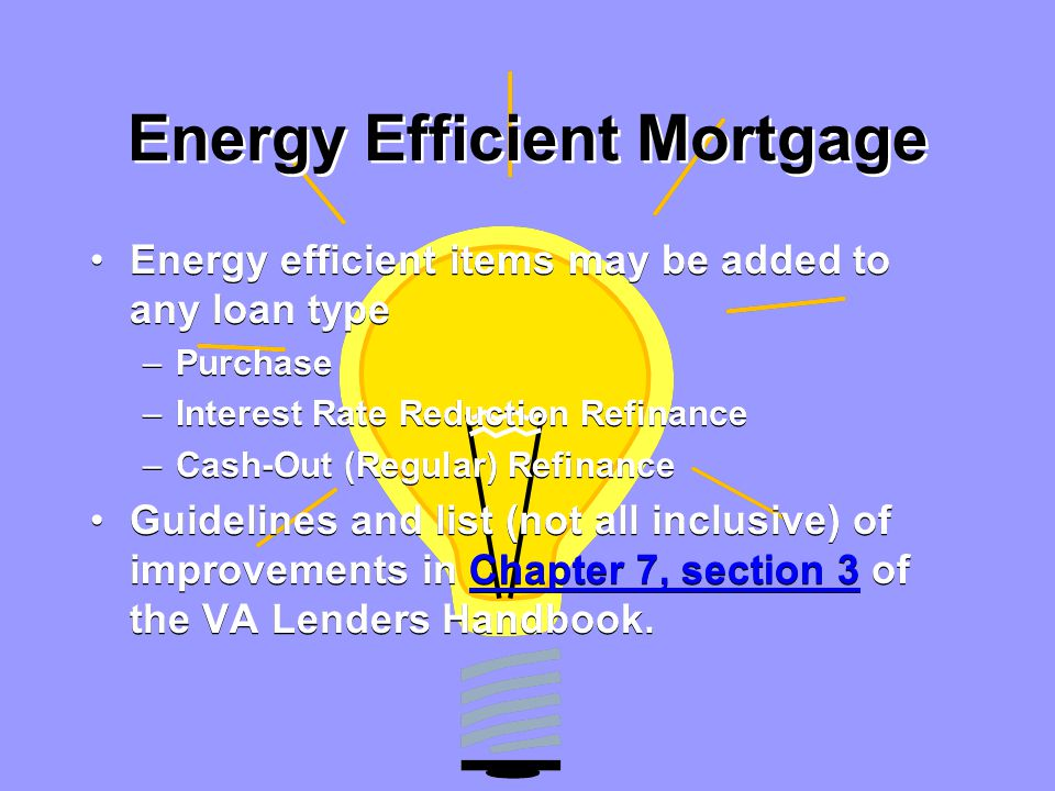 Energy Efficient Mortgage Energy efficient items may be added to any loan type –Purchase –Interest Rate Reduction Refinance –Cash-Out (Regular) Refinance Guidelines and list (not all inclusive) of improvements in Chapter 7, section 3 of the VA Lenders Handbook.Chapter 7, section 3 Energy efficient items may be added to any loan type –Purchase –Interest Rate Reduction Refinance –Cash-Out (Regular) Refinance Guidelines and list (not all inclusive) of improvements in Chapter 7, section 3 of the VA Lenders Handbook.Chapter 7, section 3