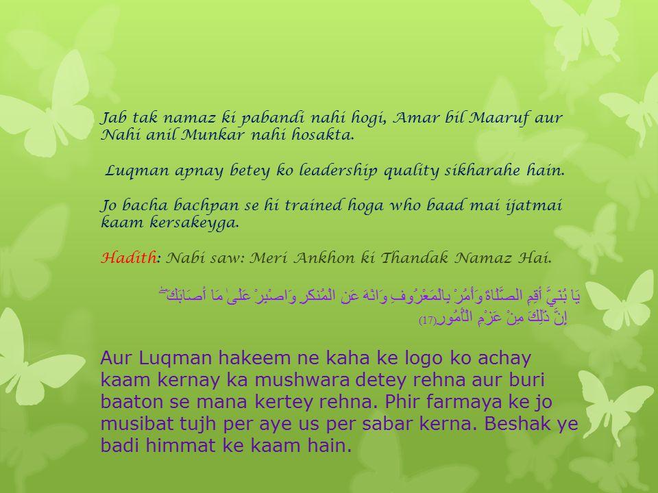 يَا بُنَيَّ أَقِمِ الصَّلَاةَ Luqman hakeem ne phir se apnay betey ko pyar se bula ker kaha, ke namaz ki pabandi kerna Pehlay Allah ka khauf dilaya au