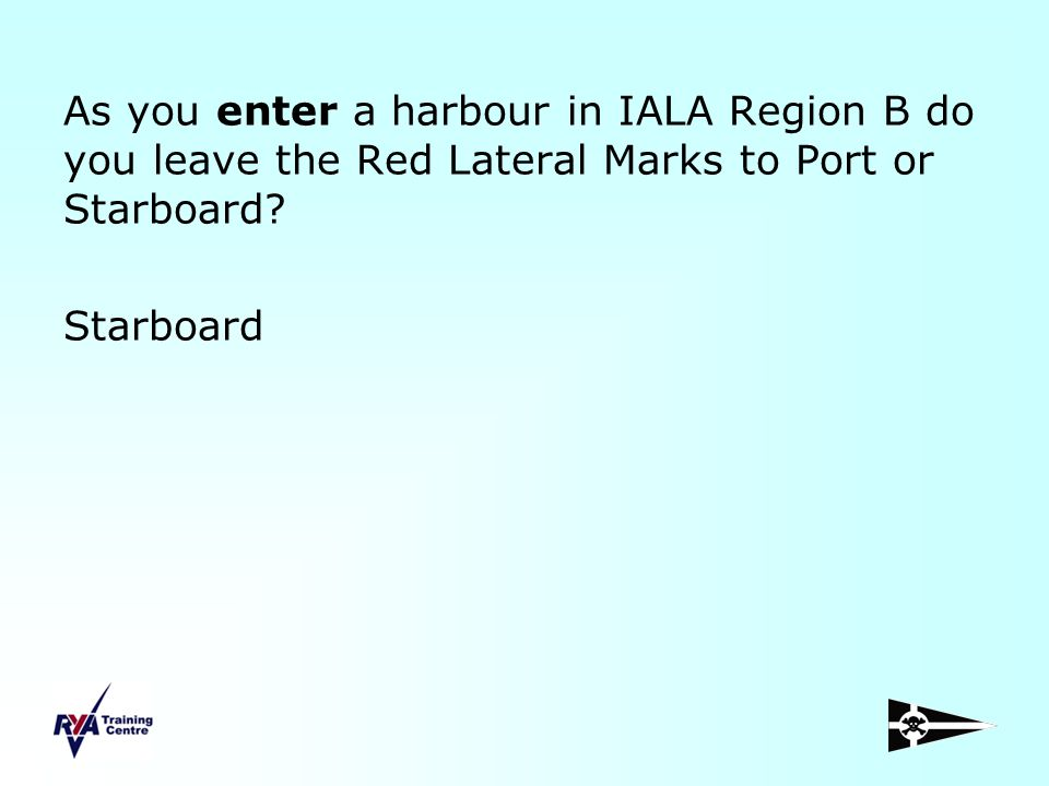 As you enter a harbour in IALA Region B do you leave the Red Lateral Marks to Port or Starboard? Starboard
