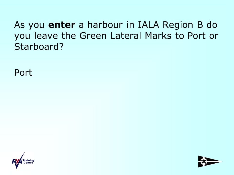 As you enter a harbour in IALA Region B do you leave the Green Lateral Marks to Port or Starboard? Port