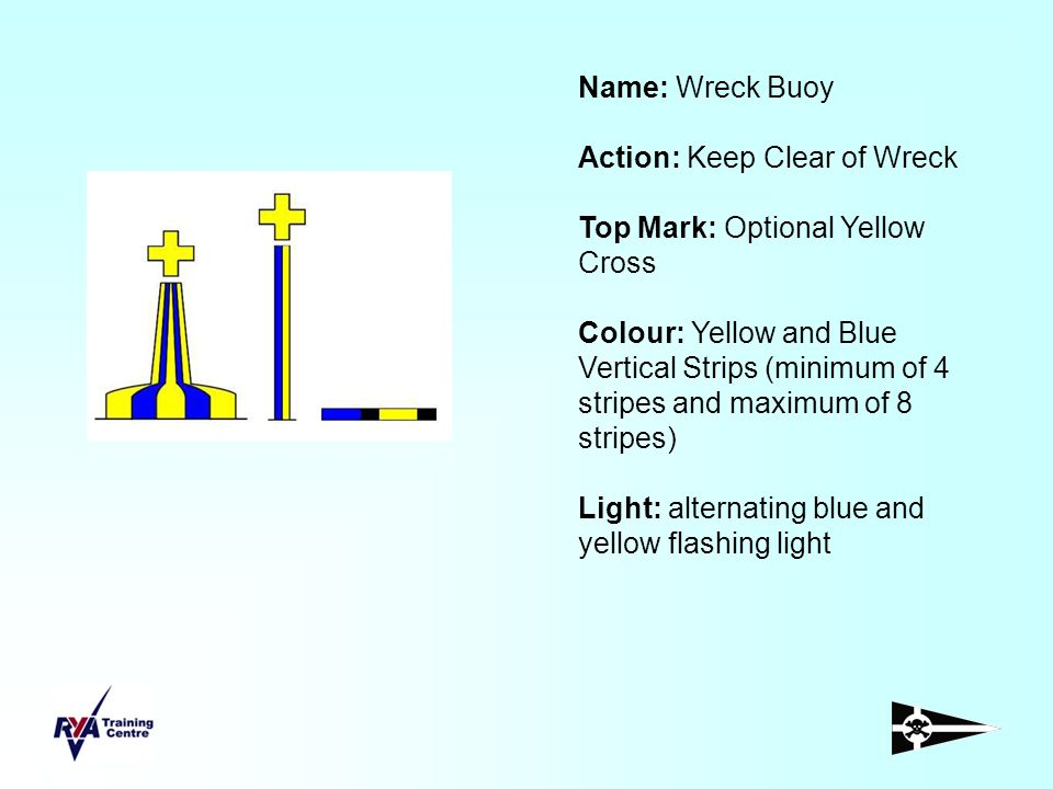 Name: Wreck Buoy Action: Keep Clear of Wreck Top Mark: Optional Yellow Cross Colour: Yellow and Blue Vertical Strips (minimum of 4 stripes and maximum