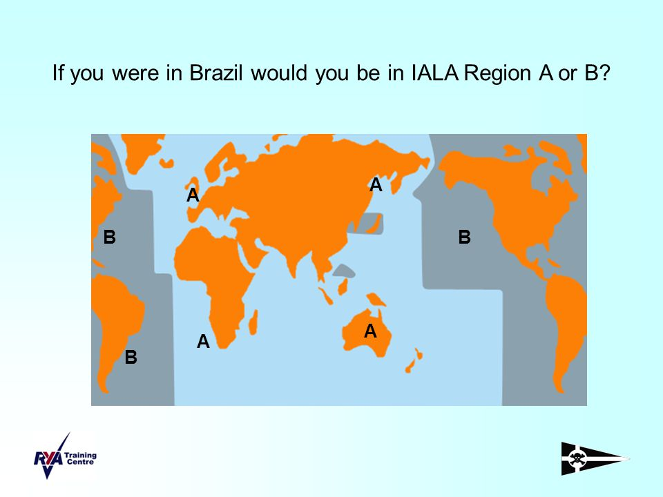 If you were in Brazil would you be in IALA Region A or B? A A A A B BB