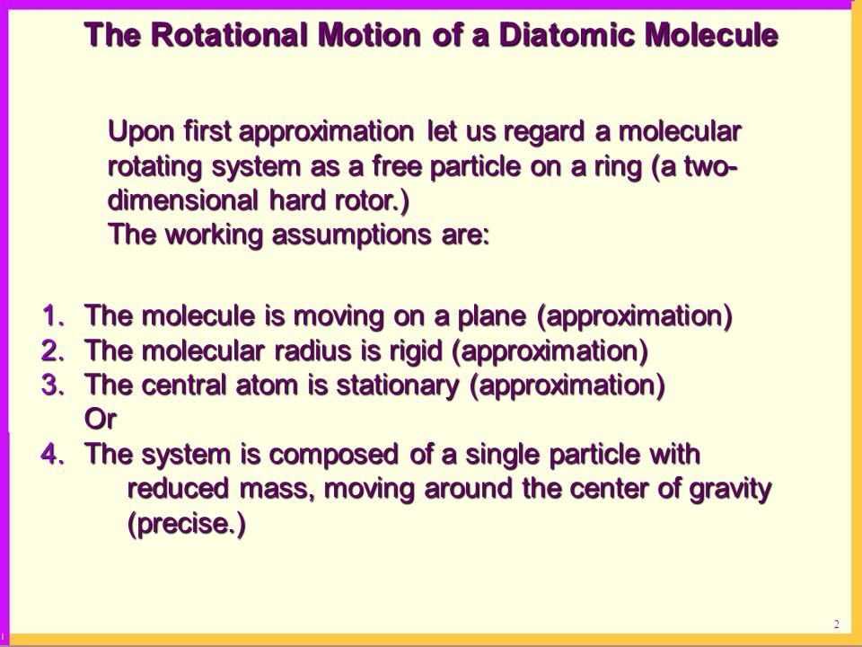2 The Rotational Motion of a Diatomic Molecule Upon first approximation let us regard a molecular rotating system as a free particle on a ring (a two- dimensional hard rotor.) The working assumptions are: 1.The molecule is moving on a plane (approximation) 2.The molecular radius is rigid (approximation) 3.The central atom is stationary (approximation) Or Or 4.The system is composed of a single particle with reduced mass, moving around the center of gravity (precise.)