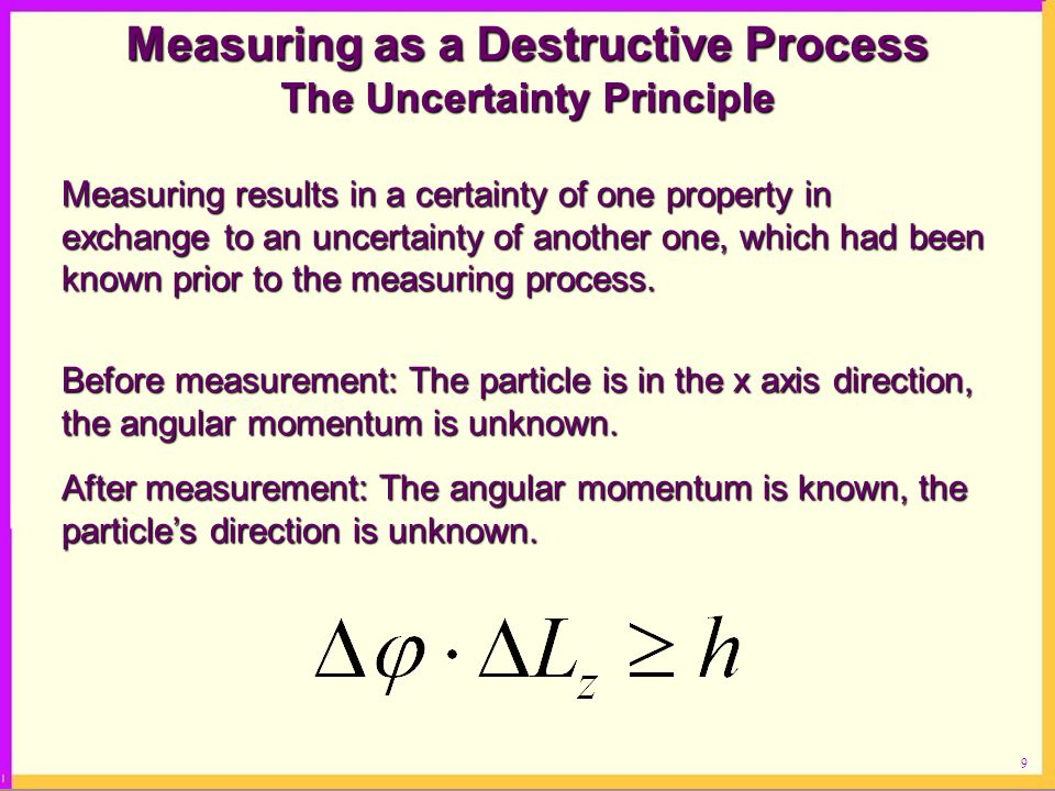 9 Measuring as a Destructive Process The Uncertainty Principle Measuring results in a certainty of one property in exchange to an uncertainty of another one, which had been known prior to the measuring process.