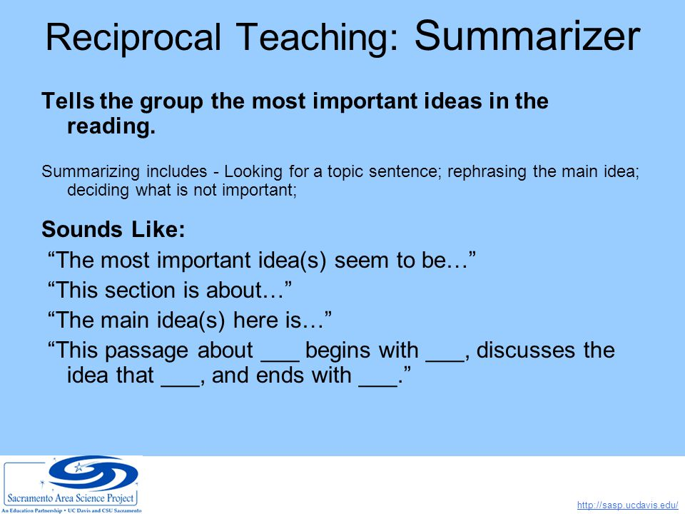 http://sasp.ucdavis.edu/ Reciprocal Teaching: Summarizer Tells the group the most important ideas in the reading.