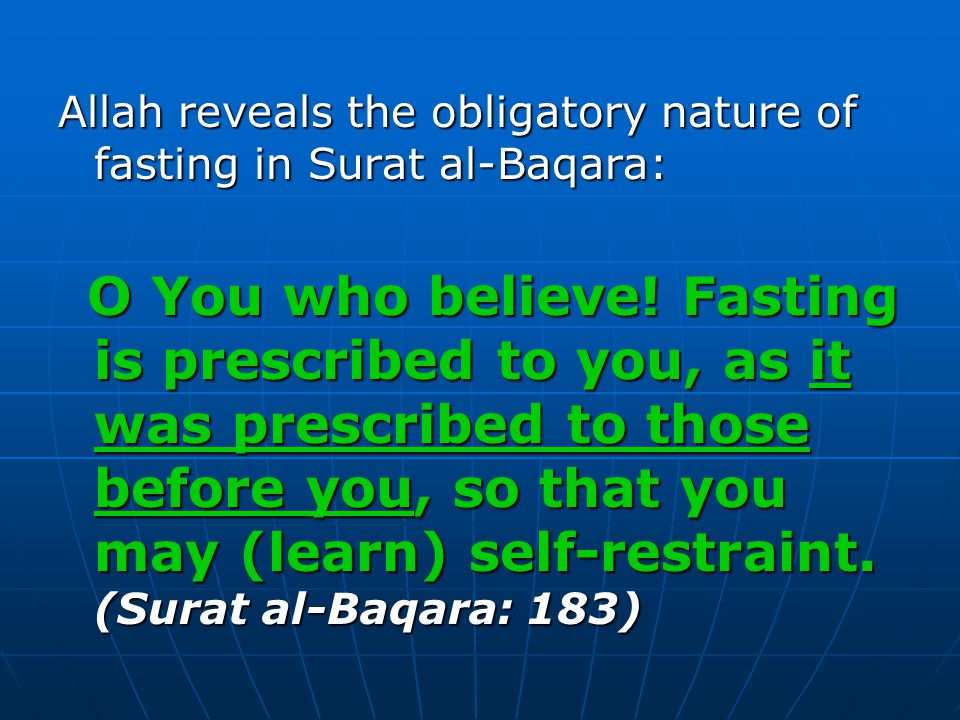 Allah reveals the obligatory nature of fasting in Surat al-Baqara: O You who believe! Fasting is prescribed to you, as it was prescribed to those befo