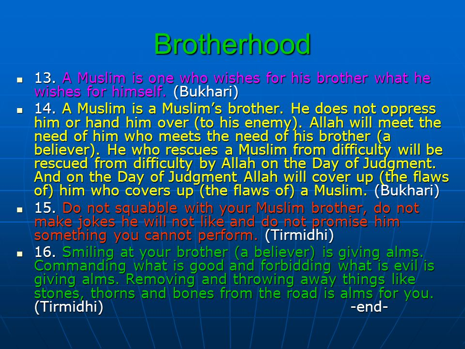 Brotherhood 13. A Muslim is one who wishes for his brother what he wishes for himself. (Bukhari) 13. A Muslim is one who wishes for his brother what h