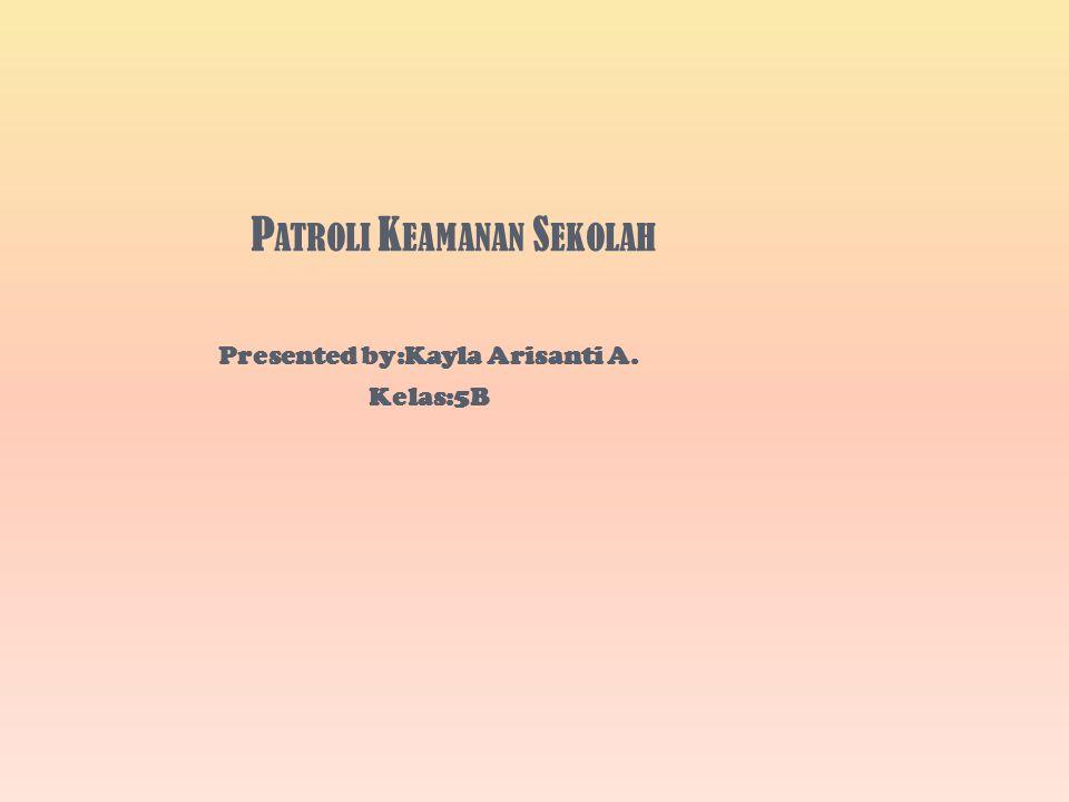 P ATROLI K EAMANAN S EKOLAH Presented by:Kayla Arisanti A. Kelas:5B