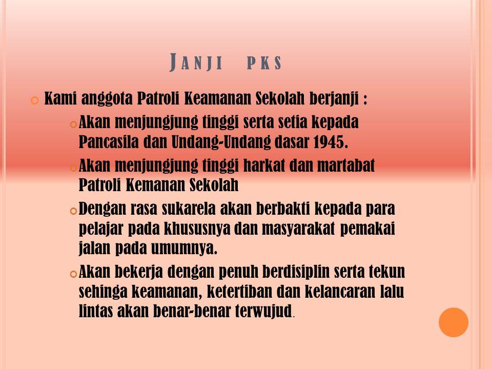 J A N J I P K S Kami anggota Patroli Keamanan Sekolah berjanji : Akan menjungjung tinggi serta setia kepada Pancasila dan Undang-Undang dasar 1945.