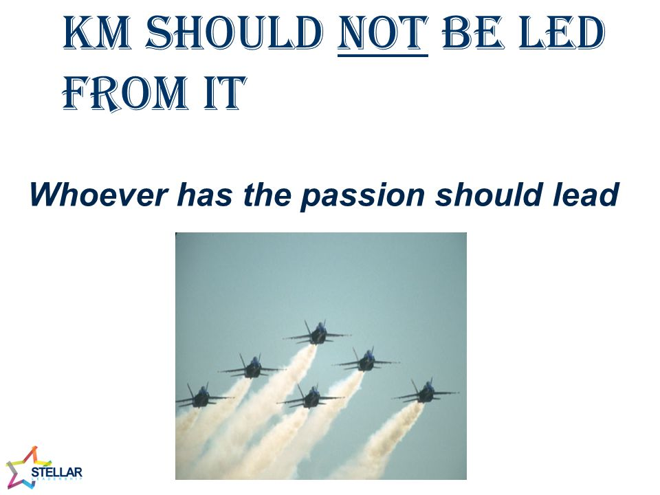 KM should not be led from IT Whoever has the passion should lead