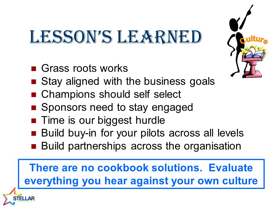 Lesson's Learned Grass roots works Stay aligned with the business goals Champions should self select Sponsors need to stay engaged Time is our biggest hurdle Build buy-in for your pilots across all levels Build partnerships across the organisation There are no cookbook solutions.