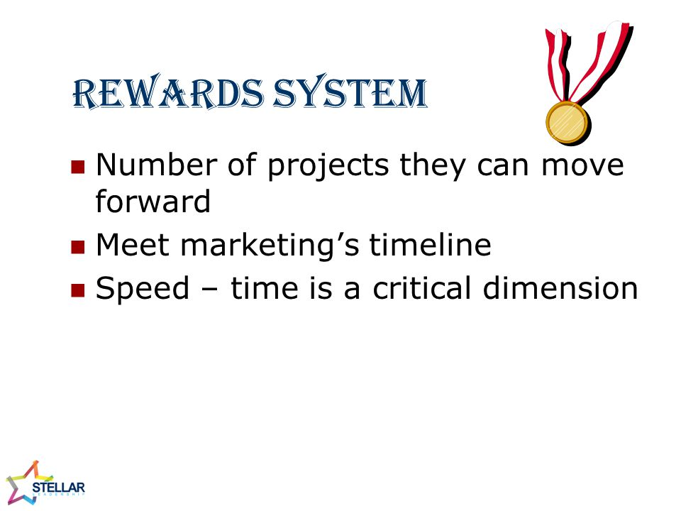 Rewards System Number of projects they can move forward Meet marketing's timeline Speed – time is a critical dimension
