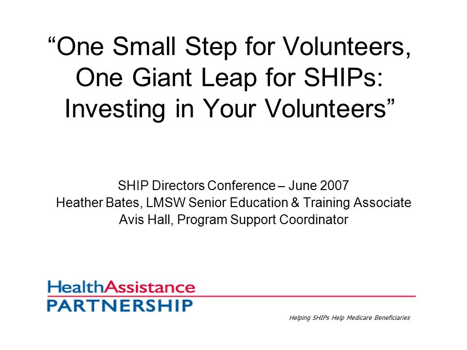 One Small Step for Volunteers, One Giant Leap for SHIPs: Investing in Your Volunteers SHIP Directors Conference – June 2007 Heather Bates, LMSW Senior Education & Training Associate Avis Hall, Program Support Coordinator Helping SHIPs Help Medicare Beneficiaries