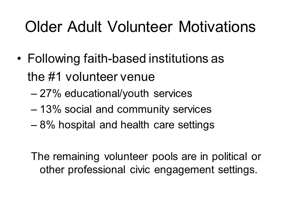 Older Adult Volunteer Motivations Following faith-based institutions as the #1 volunteer venue –27% educational/youth services –13% social and communi