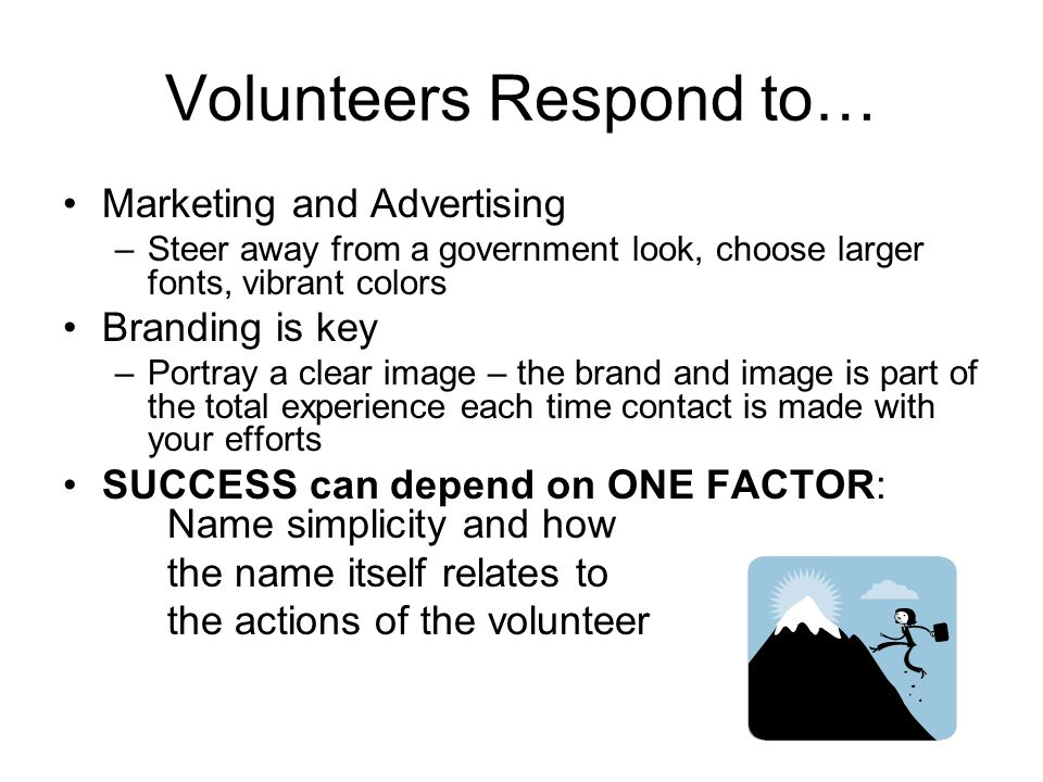 Volunteers Respond to… Marketing and Advertising –Steer away from a government look, choose larger fonts, vibrant colors Branding is key –Portray a cl