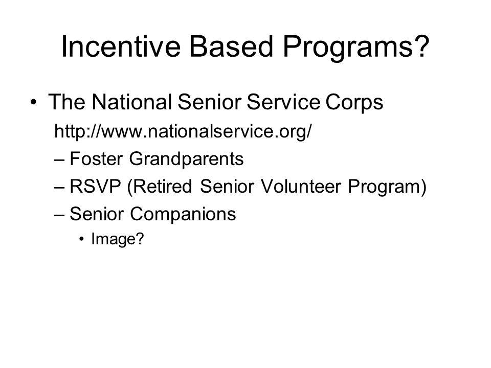 Incentive Based Programs? The National Senior Service Corps http://www.nationalservice.org/ –Foster Grandparents –RSVP (Retired Senior Volunteer Progr
