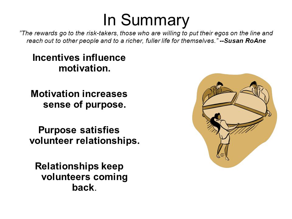 In Summary The rewards go to the risk-takers, those who are willing to put their egos on the line and reach out to other people and to a richer, fuller life for themselves. --Susan RoAne Incentives influence motivation.