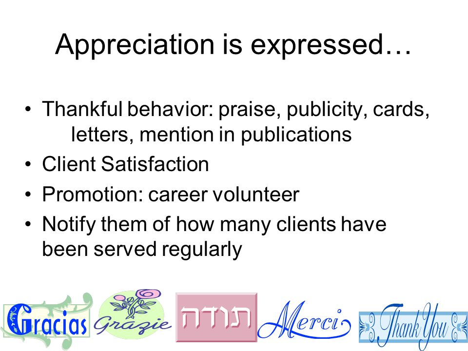 Appreciation is expressed… Thankful behavior: praise, publicity, cards, letters, mention in publications Client Satisfaction Promotion: career volunteer Notify them of how many clients have been served regularly