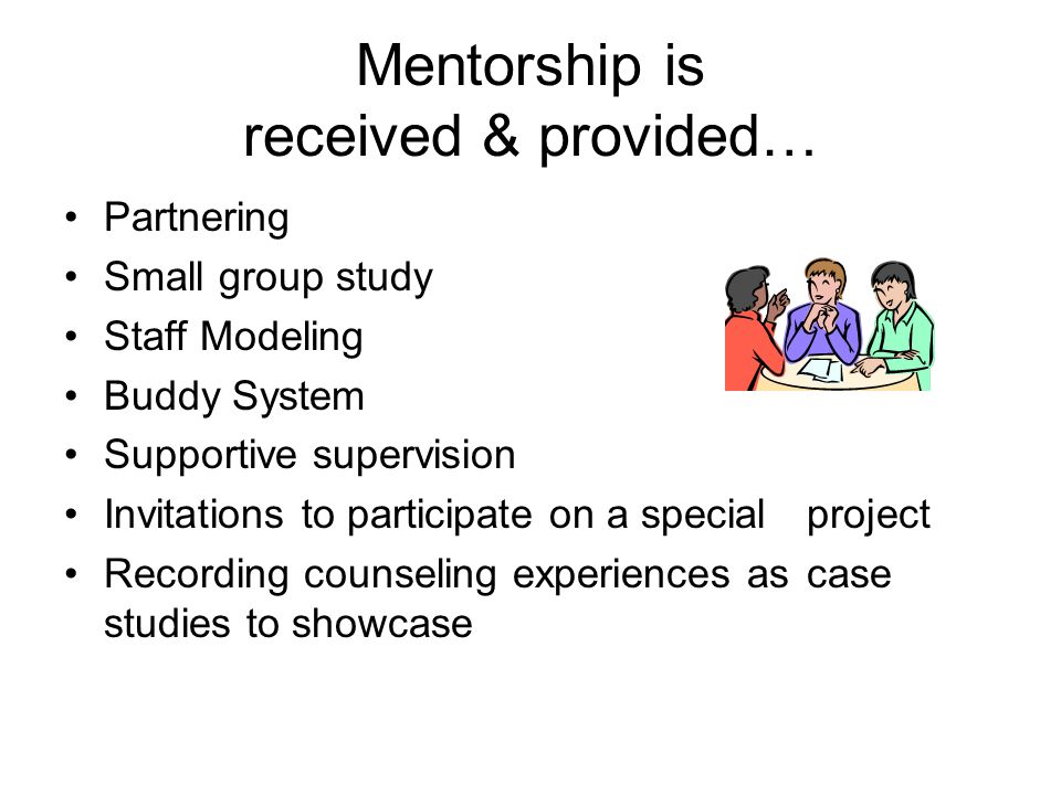 Mentorship is received & provided… Partnering Small group study Staff Modeling Buddy System Supportive supervision Invitations to participate on a spe