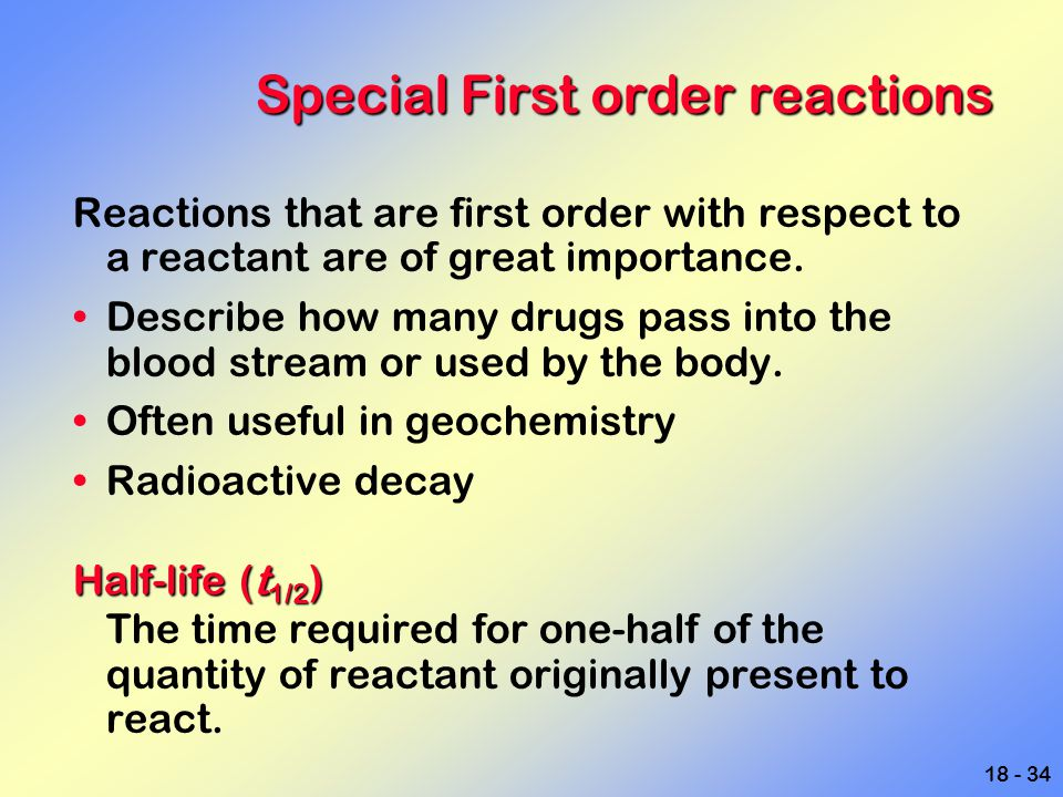 18 - 34 Special First order reactions Reactions that are first order with respect to a reactant are of great importance. Describe how many drugs pass
