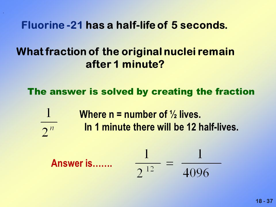18 - 37 Fluorine -21 has a half-life of 5 seconds. What fraction of the original nuclei remain after 1 minute? The answer is solved by creating the fr