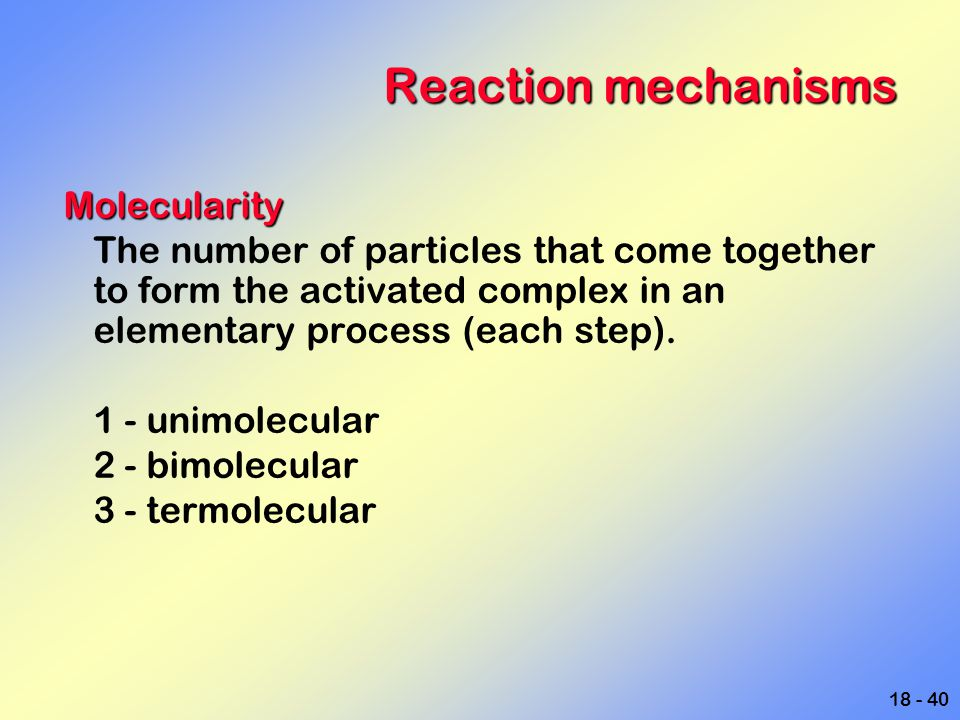 18 - 40 Reaction mechanisms Molecularity The number of particles that come together to form the activated complex in an elementary process (each step)