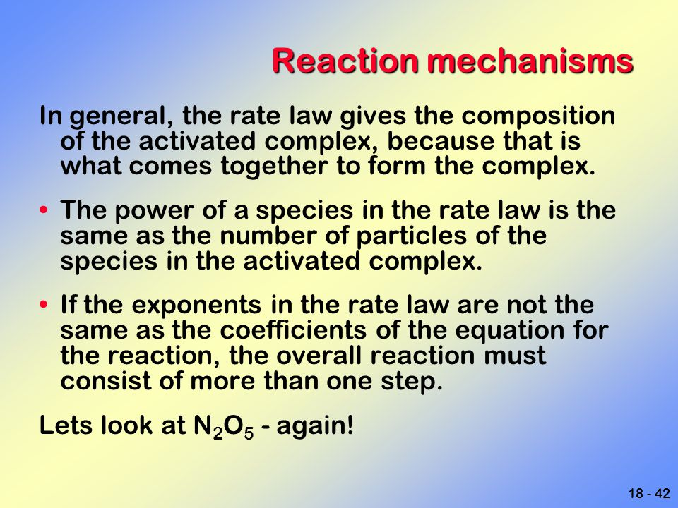 18 - 42 Reaction mechanisms In general, the rate law gives the composition of the activated complex, because that is what comes together to form the c