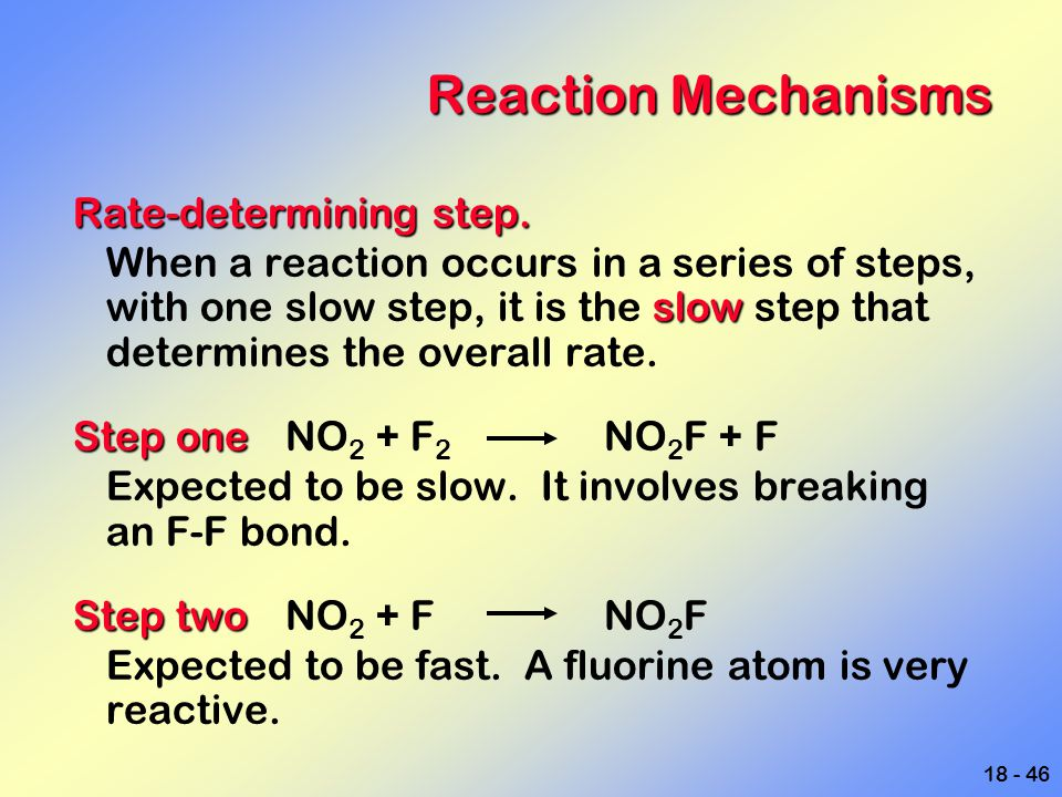 18 - 46 Reaction Mechanisms Rate-determining step. slow When a reaction occurs in a series of steps, with one slow step, it is the slow step that dete