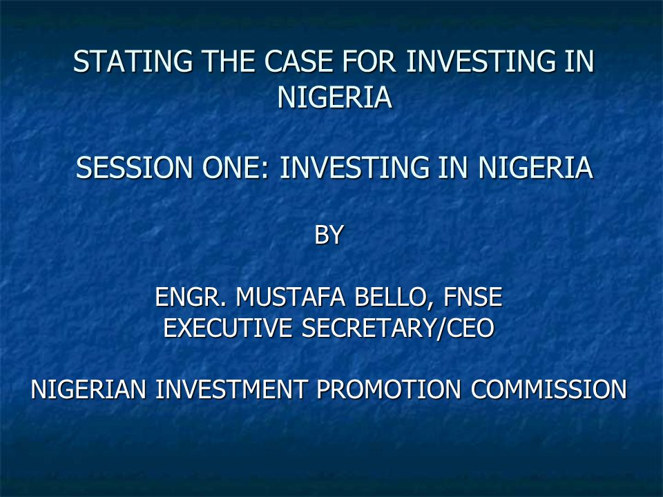 STATING THE CASE FOR INVESTING IN NIGERIA SESSION ONE: INVESTING IN NIGERIA BY ENGR.