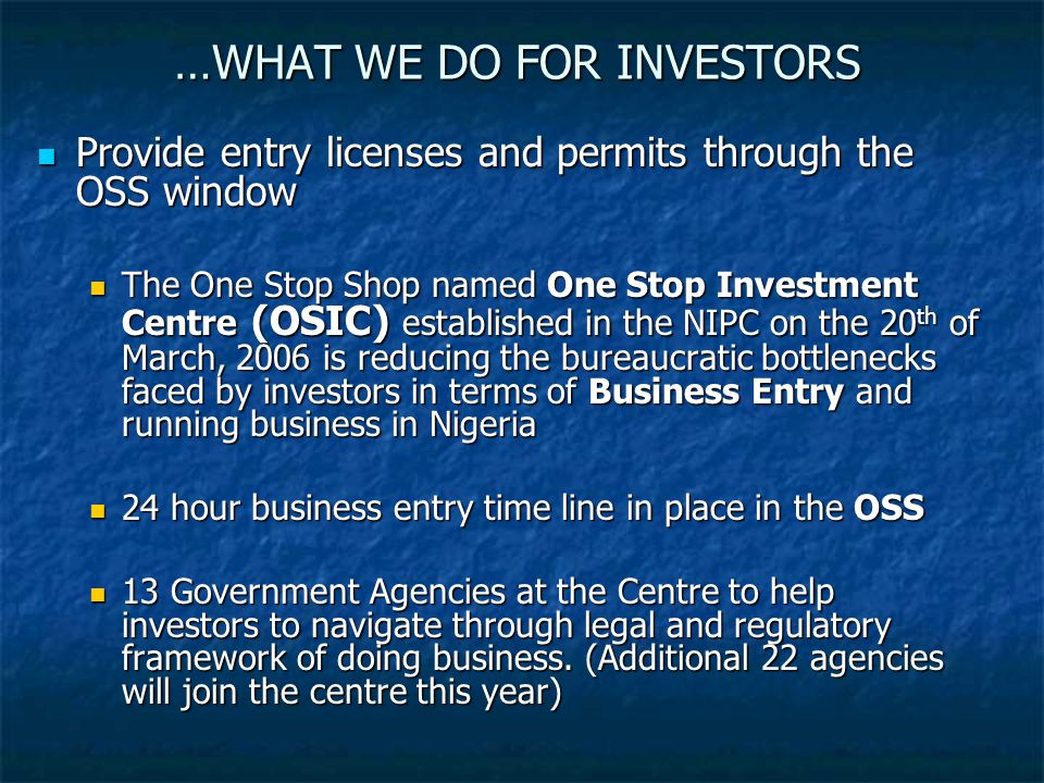 …WHAT WE DO FOR INVESTORS Provide entry licenses and permits through the OSS window Provide entry licenses and permits through the OSS window The One Stop Shop named One Stop Investment Centre (OSIC) established in the NIPC on the 20 th of March, 2006 is reducing the bureaucratic bottlenecks faced by investors in terms of Business Entry and running business in Nigeria The One Stop Shop named One Stop Investment Centre (OSIC) established in the NIPC on the 20 th of March, 2006 is reducing the bureaucratic bottlenecks faced by investors in terms of Business Entry and running business in Nigeria 24 hour business entry time line in place in the OSS 24 hour business entry time line in place in the OSS 13 Government Agencies at the Centre to help investors to navigate through legal and regulatory framework of doing business.