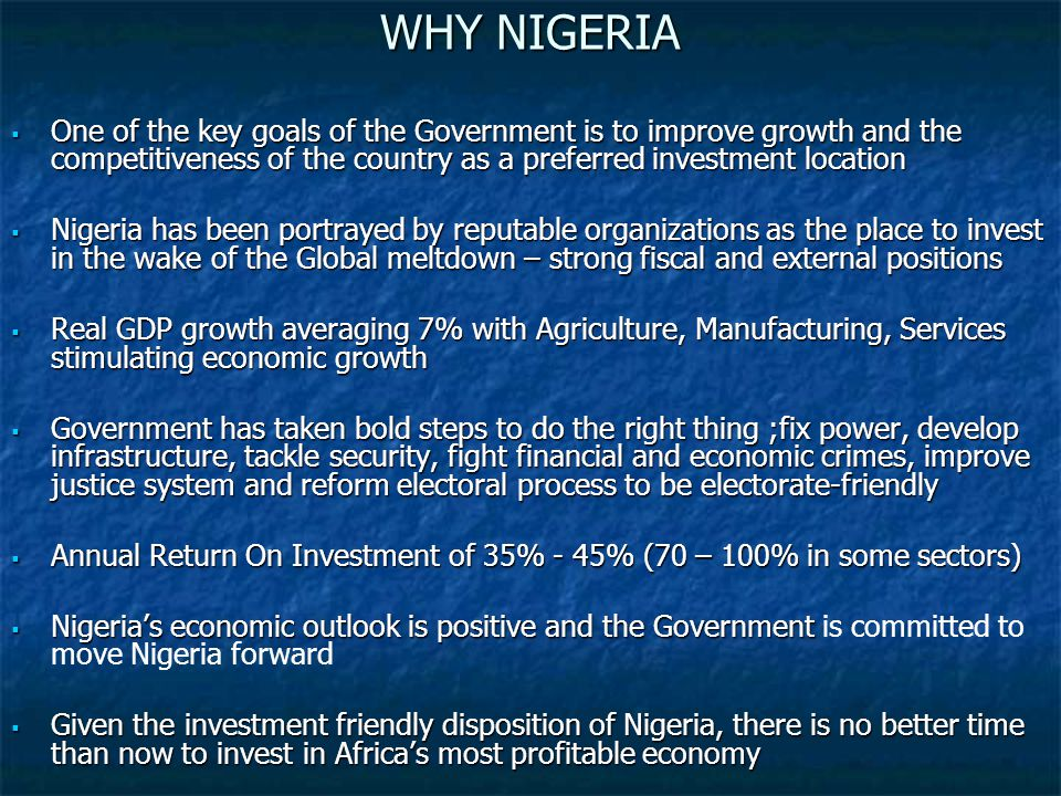 WHY NIGERIA  One of the key goals of the Government is to improve growth and the competitiveness of the country as a preferred investment location  Nigeria has been portrayed by reputable organizations as the place to invest in the wake of the Global meltdown – strong fiscal and external positions  Real GDP growth averaging 7% with Agriculture, Manufacturing, Services stimulating economic growth  Government has taken bold steps to do the right thing ;fix power, develop infrastructure, tackle security, fight financial and economic crimes, improve justice system and reform electoral process to be electorate-friendly  Annual Return On Investment of 35% - 45% (70 – 100% in some sectors)  Nigeria's economic outlook is positive and the Government  Nigeria's economic outlook is positive and the Government is committed to move Nigeria forward  Given the investment friendly disposition of Nigeria, there is no better time than now to invest in Africa's most profitable economy