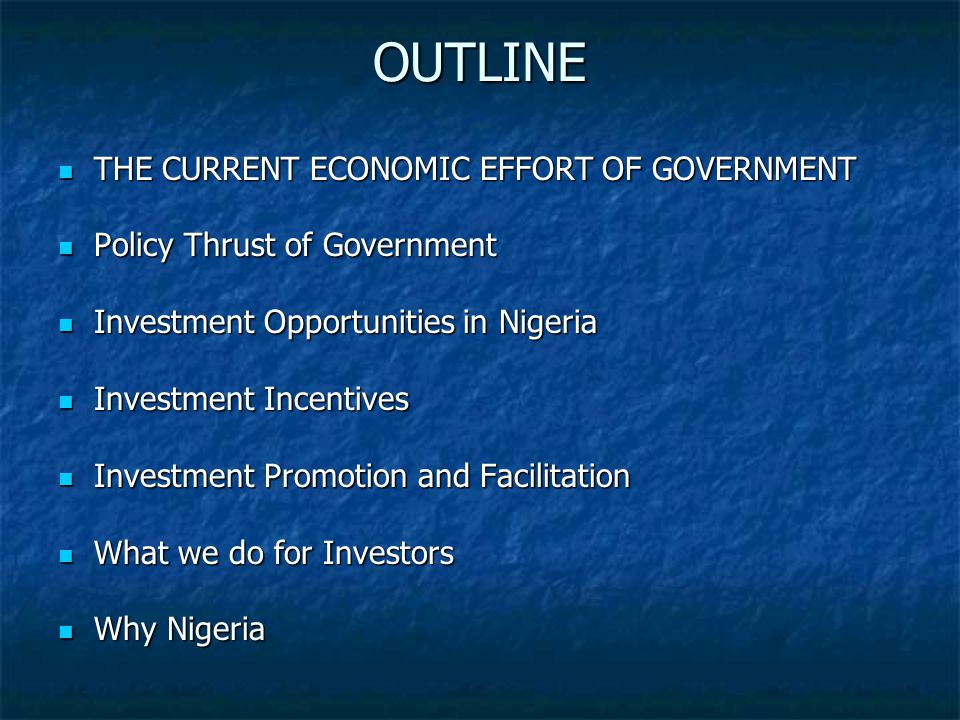OUTLINE THE CURRENT ECONOMIC EFFORT OF GOVERNMENT THE CURRENT ECONOMIC EFFORT OF GOVERNMENT Policy Thrust of Government Policy Thrust of Government Investment Opportunities in Nigeria Investment Opportunities in Nigeria Investment Incentives Investment Incentives Investment Promotion and Facilitation Investment Promotion and Facilitation What we do for Investors What we do for Investors Why Nigeria Why Nigeria