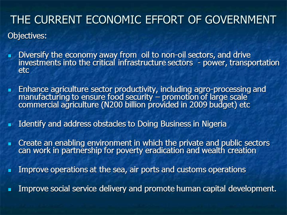 THE CURRENT ECONOMIC EFFORT OF GOVERNMENT Objectives: Diversify the economy away from oil to non-oil sectors, and drive investments into the critical infrastructure sectors - power, transportation etc Diversify the economy away from oil to non-oil sectors, and drive investments into the critical infrastructure sectors - power, transportation etc Enhance agriculture sector productivity, including agro-processing and manufacturing to ensure food security – promotion of large scale commercial agriculture (N200 billion provided in 2009 budget) etc Enhance agriculture sector productivity, including agro-processing and manufacturing to ensure food security – promotion of large scale commercial agriculture (N200 billion provided in 2009 budget) etc Identify and address obstacles to Doing Business in Nigeria Identify and address obstacles to Doing Business in Nigeria Create an enabling environment in which the private and public sectors can work in partnership for poverty eradication and wealth creation Create an enabling environment in which the private and public sectors can work in partnership for poverty eradication and wealth creation Improve operations at the sea, air ports and customs operations Improve operations at the sea, air ports and customs operations Improve social service delivery and promote human capital development.